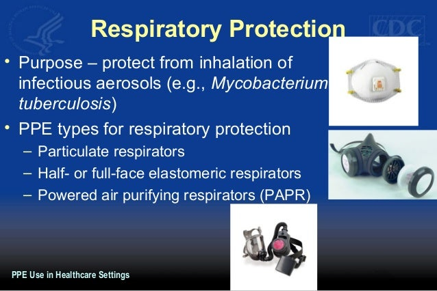 Respiratory Protection • Purpose – protect from inhalation of infectious aerosols (e.g., Mycobacterium tuberculosis) • PPE...