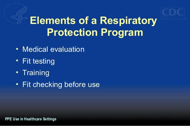 Elements of a Respiratory Protection Program • Medical evaluation • Fit testing • Training • Fit checking before use PPE U...