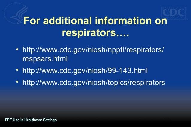 For additional information on respirators…. • http://www.cdc.gov/niosh/npptl/respirators/ respsars.html • http://www.cdc.g...