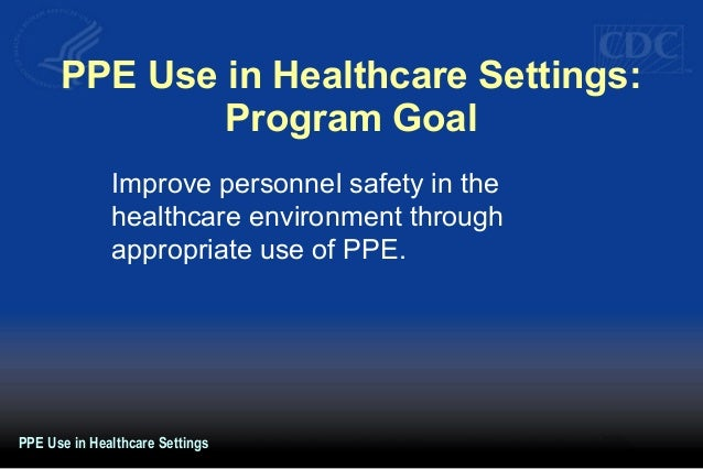 PPE Use in Healthcare Settings: Program Goal Improve personnel safety in the healthcare environment through appropriate us...