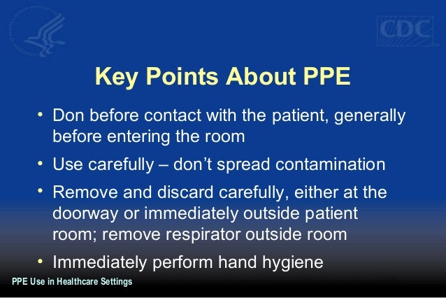 Key Points About PPE • Don before contact with the patient, generally before entering the room • Use carefully – don't spr...