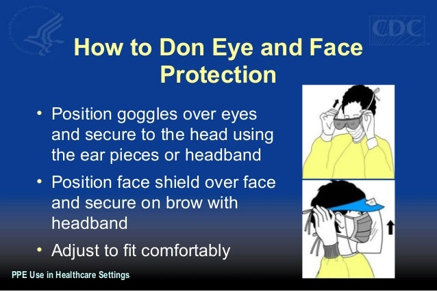 How to Don Eye and Face Protection • Position goggles over eyes and secure to the head using the ear pieces or headband • ...