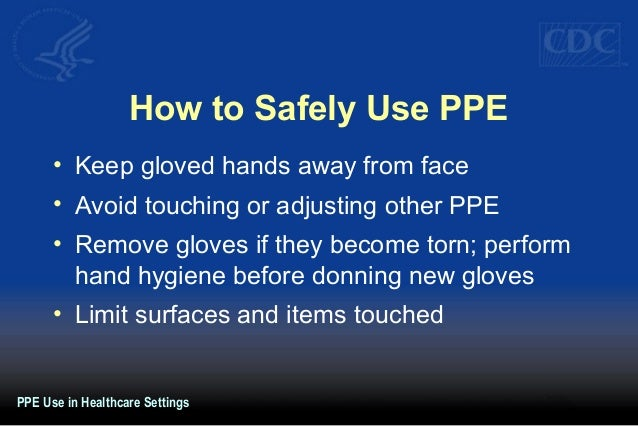 How to Safely Use PPE • Keep gloved hands away from face • Avoid touching or adjusting other PPE • Remove gloves if they b...