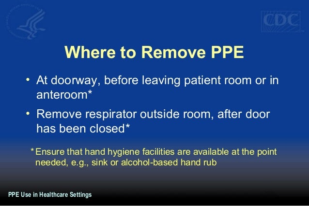 Where to Remove PPE • At doorway, before leaving patient room or in anteroom* • Remove respirator outside room, after door...