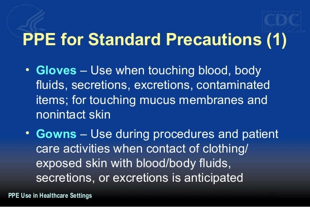 PPE for Standard Precautions (1) • Gloves – Use when touching blood, body fluids, secretions, excretions, contaminated ite...