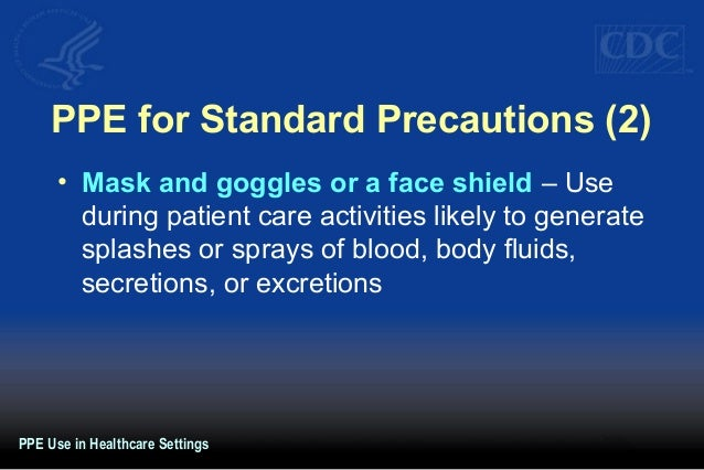 PPE for Standard Precautions (2) • Mask and goggles or a face shield – Use during patient care activities likely to genera...