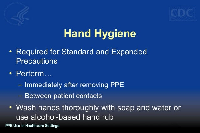 Hand Hygiene • Required for Standard and Expanded Precautions • Perform… – Immediately after removing PPE – Between patien...
