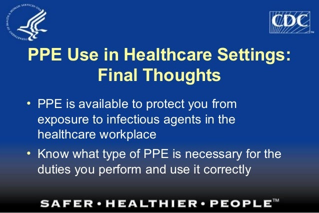 PPE Use in Healthcare Settings: Final Thoughts • PPE is available to protect you from exposure to infectious agents in the...