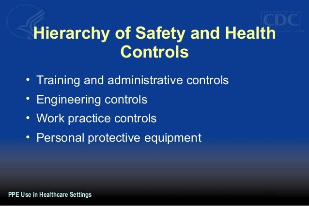 Hierarchy of Safety and Health Controls • Training and administrative controls • Engineering controls • Work practice cont...