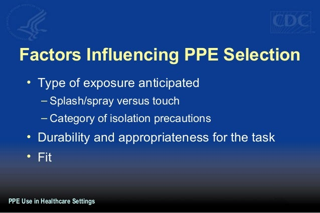 Factors Influencing PPE Selection • Type of exposure anticipated – Splash/spray versus touch – Category of isolation preca...