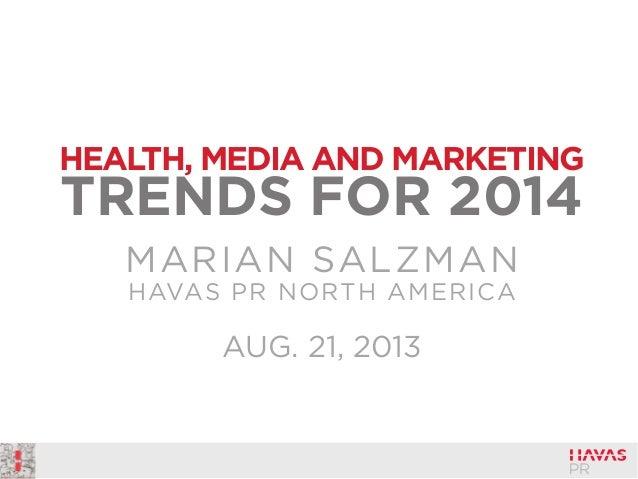 HEALTH, MEDIA AND MARKETING  TRENDS FOR 2014 MARIAN SALZMAN HAVAS PR NORTH AMERICA  AUG. 21, 2013