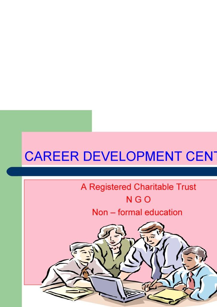 CAREER DEVELOPMENT CENTRE <ul><li>A Registered Charitable Trust </li></ul><ul><li>N G O </li></ul><ul><li>Non – formal edu...