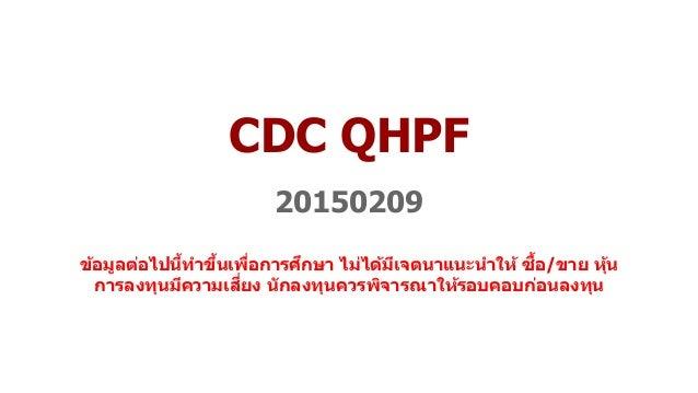 CDC QHPF 20150209 ข้อมูลต่อไปนี้ทำขึ้นเพื่อกำรศึกษำ ไม่ได้มีเจตนำแนะนำให้ ซื้อ/ขำย หุ้น กำรลงทุนมีควำมเสี่ยง นักลงทุนควรพิ...