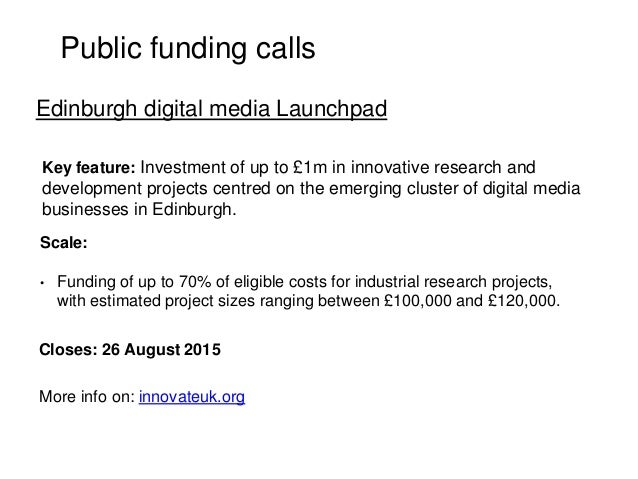 Public funding calls Key feature: Investment of up to £1m in innovative research and development projects centred on the e...