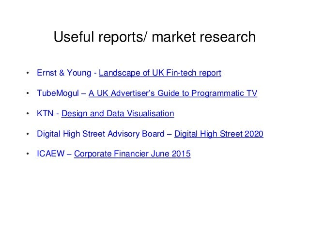 Useful reports/ market research • Ernst & Young - Landscape of UK Fin-tech report • TubeMogul – A UK Advertiser's Guide to...