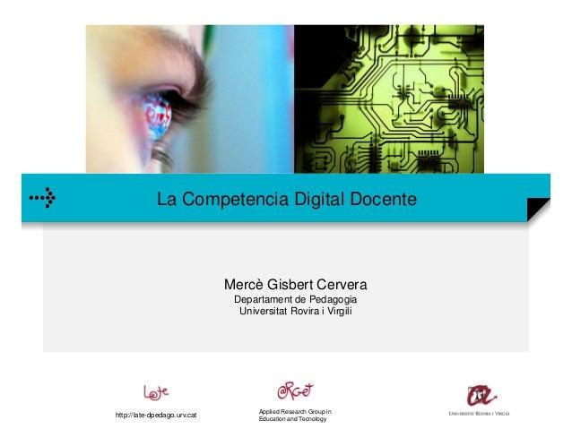 La Competencia Digital Docente Mercè Gisbert Cervera Departament de Pedagogia Universitat Rovira i Virgili Applied Researc...