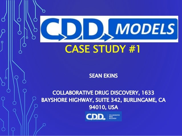 CASE STUDY #1 SEAN EKINS COLLABORATIVE DRUG DISCOVERY, 1633 BAYSHORE HIGHWAY, SUITE 342, BURLINGAME, CA 94010, USA