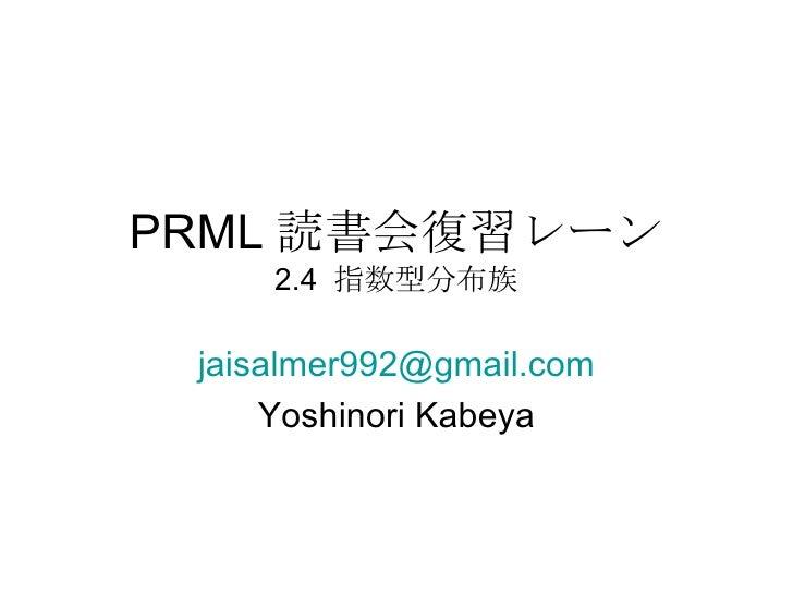 PRML 読書会復習レーン 2.4  指数型分布族 [email_address] Yoshinori Kabeya