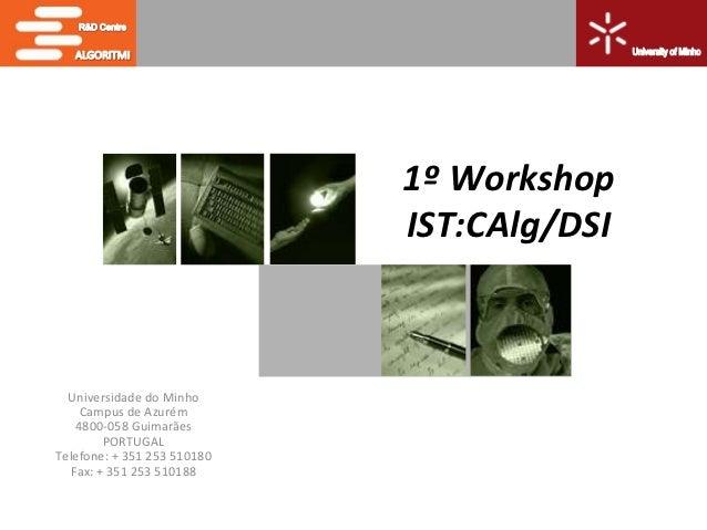 1º Workshop                             IST:CAlg/DSI  Universidade do Minho     Campus de Azurém    4800-058 Guimarães    ...