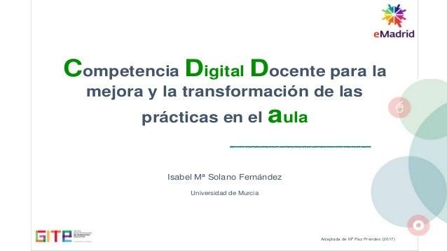 Adaptada de Mª Paz Prendes (2017) Competencia Digital Docente para la mejora y la transformación de las prácticas en el au...
