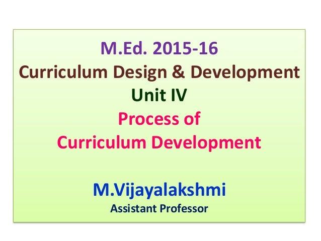 M.Ed. 2015-16 Curriculum Design & Development Unit IV Process of Curriculum Development M.Vijayalakshmi Assistant Professor