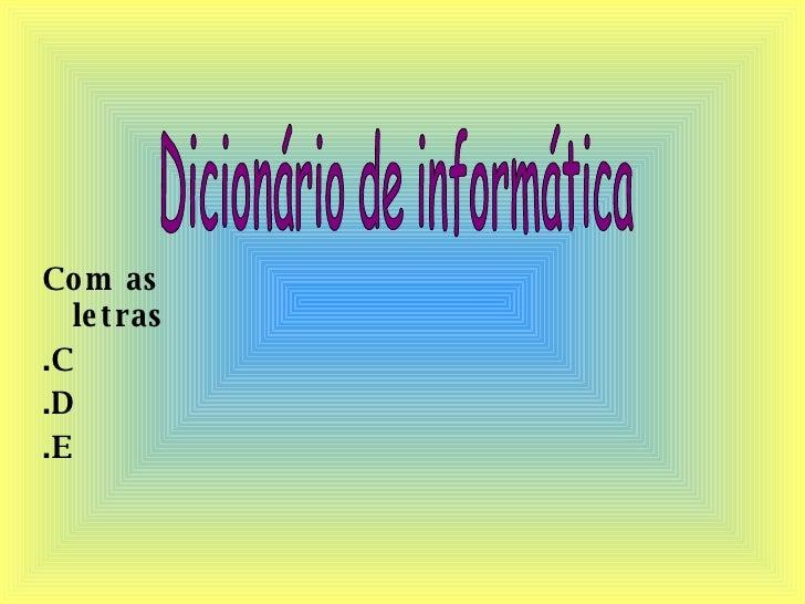 <ul><li>Com as letras </li></ul><ul><li>.C </li></ul><ul><li>.D </li></ul><ul><li>.E </li></ul>Dicionário de informática