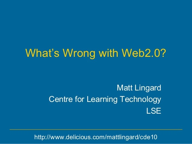 What's Wrong with Web2.0? Matt Lingard Centre for Learning Technology LSE http://www.delicious.com/mattlingard/cde10