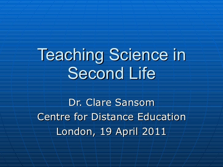 Teaching Science in Second Life Dr. Clare Sansom Centre for Distance Education London, 19 April 2011
