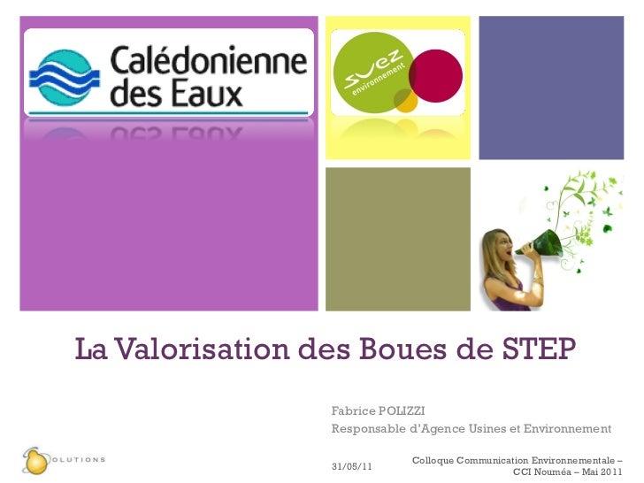 La Valorisation des Boues de STEP Fabrice POLIZZI  Responsable d'Agence Usines et Environnement 31/05/11 Colloque Communic...