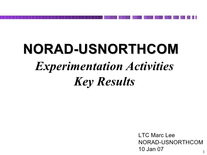 Experimentation Activities  Key Results    NORAD-USNORTHCOM  LTC Marc Lee NORAD-USNORTHCOM 10 Jan 07