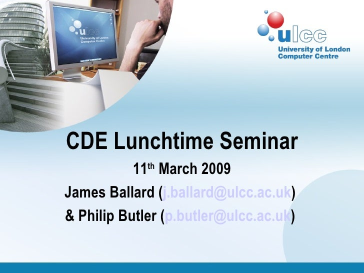 CDE Lunchtime Seminar 11 th  March 2009 James Ballard ( [email_address] )  & Philip Butler ( [email_address] )