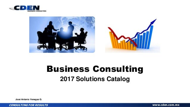 CONSULTING FOR RESULTS www.cden.com.mx Business Consulting 2017 Solutions Catalog José Antonio Venegas Q.