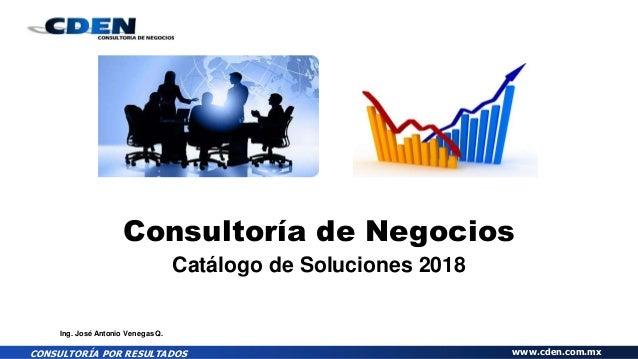 CONSULTORÍA POR RESULTADOS www.cden.com.mx Consultoría de Negocios Catálogo de Soluciones 2018 Ing. José Antonio Venegas Q.