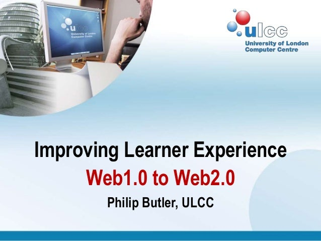 Improving Learner Experience Web1.0 to Web2.0 Philip Butler, ULCC