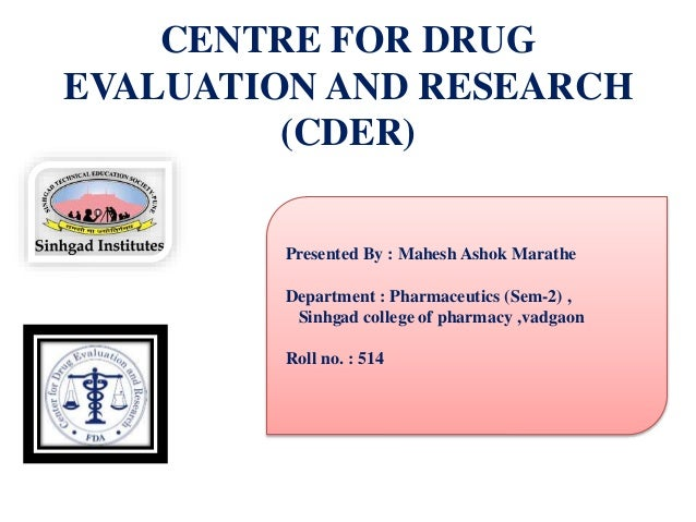 CENTRE FOR DRUG EVALUATION AND RESEARCH (CDER) Presented By : Mahesh Ashok Marathe Department : Pharmaceutics (Sem-2) , Si...