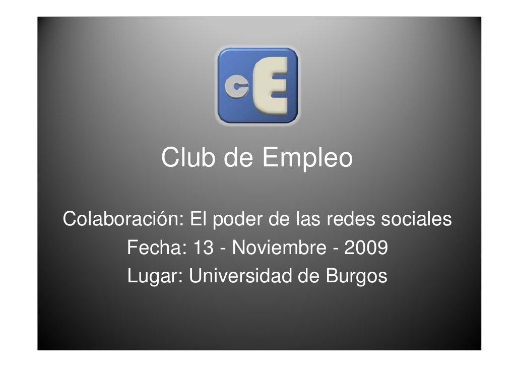 Club de Empleo  Colaboración: El poder de las redes sociales       Fecha: 13 - Noviembre - 2009       Lugar: Universidad d...