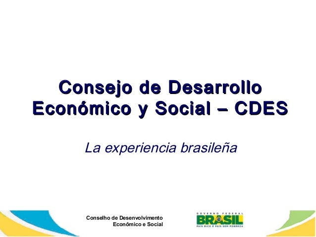 Consejo Económico  de Desarrollo y Social – CDES  La experiencia brasileña  Conselho de Desenvolvimento Econômico e Social