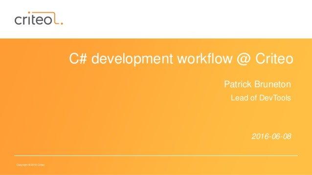 Copyright © 2016 Criteo C# development workflow @ Criteo Patrick Bruneton Lead of DevTools 2016-06-08