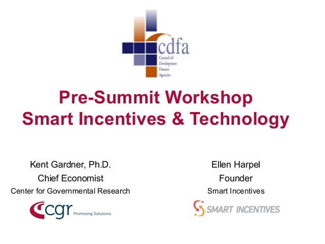Pre-Summit Workshop  Smart Incentives & Technology  Kent Gardner, Ph.D.  Chief Economist  Center for Governmental Research...