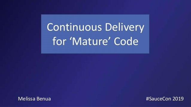 Continuous Delivery for 'Mature' Code #SauceCon 2019Melissa Benua