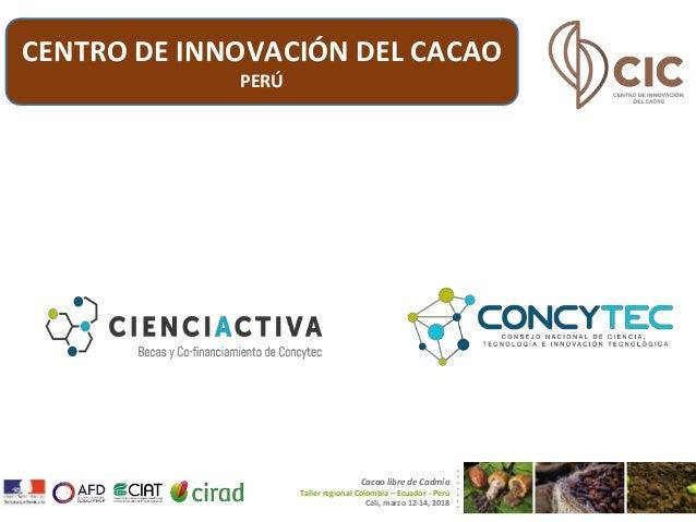 Cacao libre de Cadmio Taller regional Colombia – Ecuador - Perú Cali, marzo 12-14, 2018 CENTRO DE INNOVACIÓN DEL CACAO PERÚ