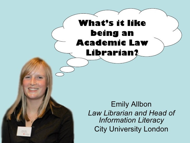 Emily Allbon Law Librarian and Head of Information Literacy City University London What's it like being an Academic Law Li...