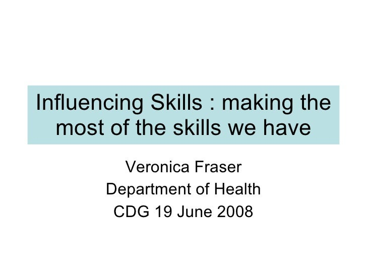 Influencing Skills : making the most of the skills we have Veronica Fraser Department of Health CDG 19 June 2008