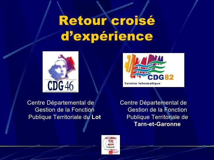 Retour croisé d'expérience <ul><li>Centre Départemental de Gestion de la Fonction Publique Territoriale de  Tarn-et-Garonn...