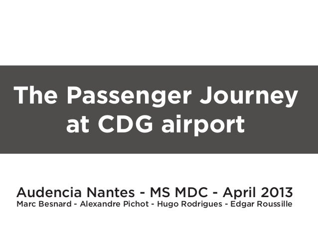 The Passenger Journey    at CDG airportAudencia Nantes - MS MDC - April 2013Marc Besnard - Alexandre Pichot - Hugo Rodrigu...