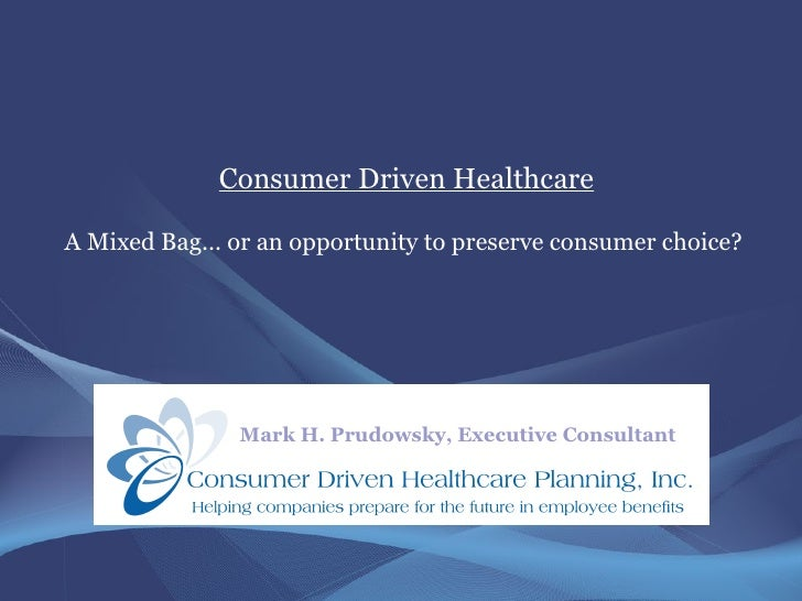 Consumer Driven Healthcare  A Mixed Bag... or an opportunity to preserve consumer choice?                    Mark H. Prudo...