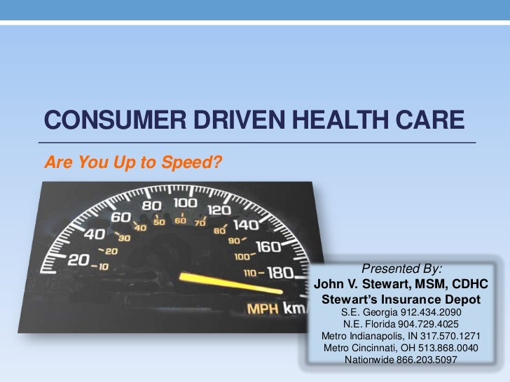 CONSUMER DRIVEN HEALTH CAREAre You Up to Speed?                               Presented By:                       John V. ...