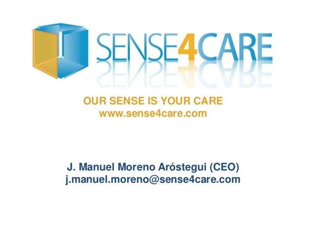 OUR SENSE IS YOUR CARE www.sense4care.com J. Manuel Moreno Aróstegui (CEO) j.manuel.moreno@sense4care.com