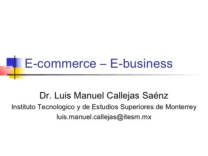 E-commerce – E-business        Dr. Luis Manuel Callejas SaénzInstituto Tecnologico y de Estudios Superiores de Monterrey  ...
