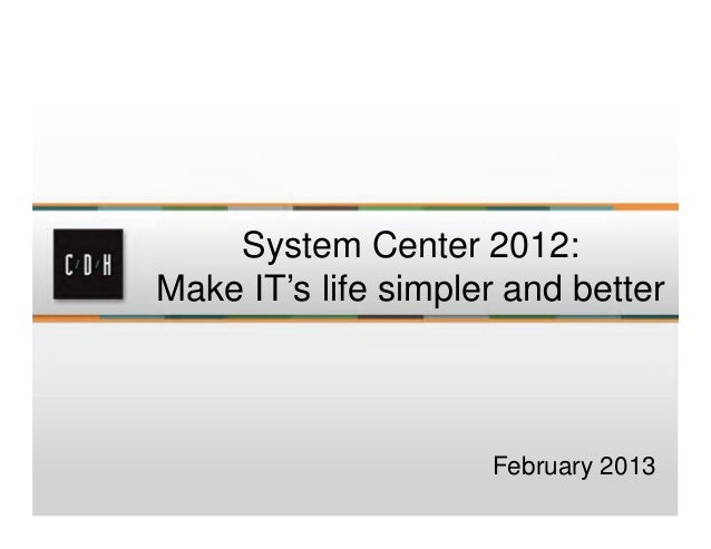 System Center 2012:Make IT's life simpler and better                     February 2013
